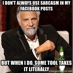 Worlds Most Interesting Man - i don't always use sarcasm in my facebook posts but when i do, some tool takes it literally