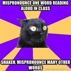 Anxiety - MISPRONOUNCE ONE WORD READING ALOUD IN CLASS SHAKEN, MISPRONOUNCE MANY OTHER WORDS