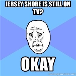 Okay Guy - JERSEY SHORE IS STILL ON TV? OKAY
