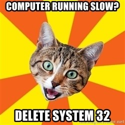 Bad Advice Cat - computer running slow? Delete system 32