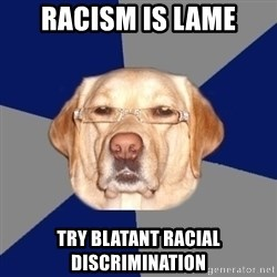 Racist Dawg - Racism is lame try blatant racial discrimination