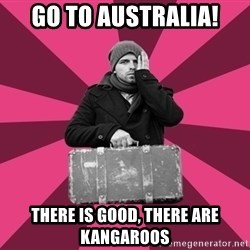 potential emigrant - go to Australia! there is good, there are kangaroos