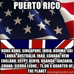 Americabritain - puerto rico hong kong, singapore, india, burma, sri lanka, australia, iraq, canada, new england, egypt, kenya, uganda, tanzania, ghana, sierra leone... tl;dr a quarter of the planet