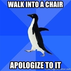 Socially Awkward Penguin - Walk into a chair Apologize to it