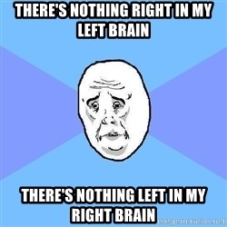 Okay Guy - THERE's Nothing right in my left brain THERE's Nothing LEFT in my RIGHT brain