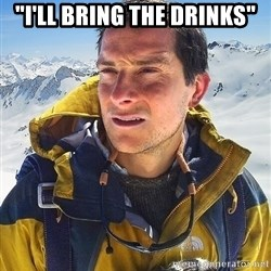 """Bear Grylls Loneliness - """"i'll bring the drinks"""""""