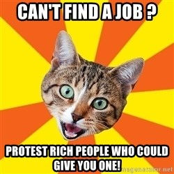 Bad Advice Cat - Can't find a job ? Protest Rich people who could give you one!