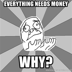 Whyyy??? - everything needs money why?