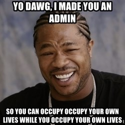 Xzibit Epic Mealtime - yo dawg, i made you an admin so you can occupy occupy your own lives while you occupy your own lives