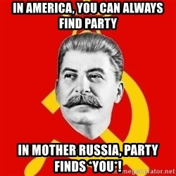 Stalin Says - In america, you can always find party In mother russia, party finds *you*!