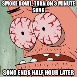 Stoned Patrick - smoke bowl, turn on 3 minute song song ends half hour later