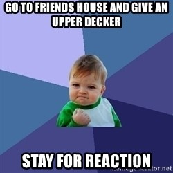 Success Kid - go to friends house and give an upper decker stay for reaction