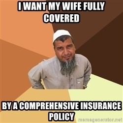 Ordinary Muslim Man - I want my wife fully covered by a comprehensive insurance policy