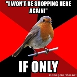 "Retail Robin - ""I WON'T BE SHOPPING HERE AGAIN!"" IF ONLY"