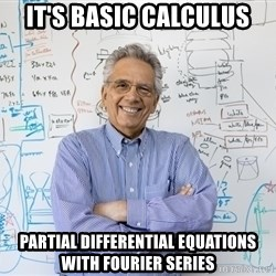 Engineering Professor - it's basic calculus partial differential equations with fourier series