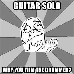 Whyyy??? - Guitar solo why you film the drummer?
