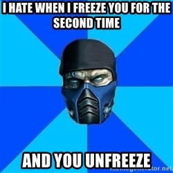 Sub Zero - I hate when I freeze you for the second time and you unfreeze
