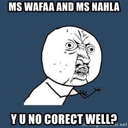 Y U No - MS wafaa and ms nahla y u no corect well?