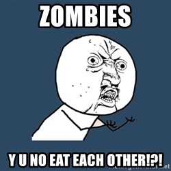 Y U No - Zombies Y U NO EAT EACH OTHER!?!