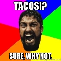 sparta - tacos!? sure, why not.