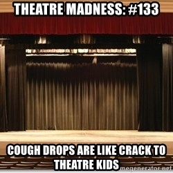 Theatre Madness - Theatre madness: #133 Cough drops are like crack to theatre kids