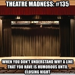 Theatre Madness - Theatre madness: #135 When you don't understand why a line that you have is humorous until closing night