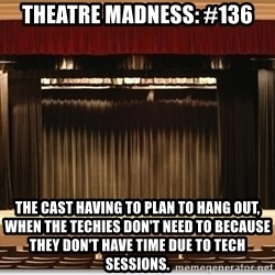 Theatre Madness - Theatre Madness: #136 The cast having to plan to hang out, when the techies don't need to because they don't have time due to tech sessions.