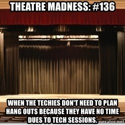 Theatre Madness - Theatre madness: #136 when the techies don't need to plan hang outs because they have no time dues to tech sessions.