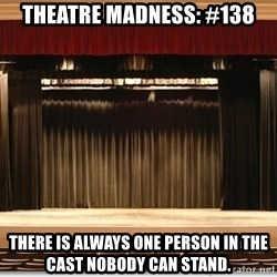 Theatre Madness - Theatre madness: #138 There is always one person in the cast nobody can stand.