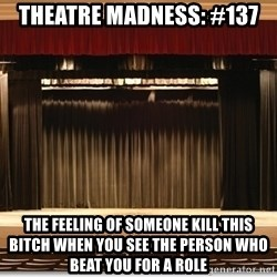 Theatre Madness - Theatre madness: #137 the feeling of SOMEONE KILL THIS BITCH when you see the person who beat you for a role