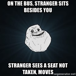 Forever Alone - ON THE BUS, STRANGER SITS BESIDES YOU STRANGER SEES A SEAT NOT TAKEN, MOVES