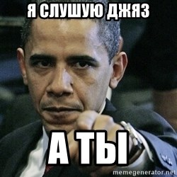 Pissed off Obama - я слушую джяз а ты