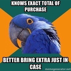 Paranoid Parrot - Knows exact total of purchase better bring extra just in case