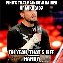 CM Punk Unimpressed - Who's that rainbow haired crackhead? oh yeah, that's jeff hardy