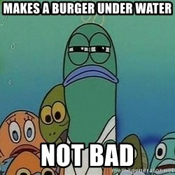 Serious Fish Spongebob - Makes a burger under water not bad