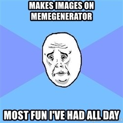 Okay Guy - MAKES IMAGES ON MEMEGENERATOR MOST FUN I've had ALL DAY