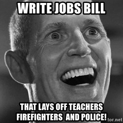 Scumbag Rick Scott - Write Jobs Bill That lays off teachers firefighters  and police!