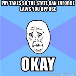 Okay Guy - pay taxes so the state can enforce laws you oppose okay