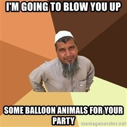 Ordinary Muslim Man - I'M GOING TO BLOW YOU UP SOME BALLOON ANIMALS FOR YOUR PARTY