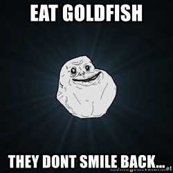 Forever Alone - eat goldfish they dont smile back...