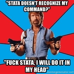 """Chuck Norris  - """"Stata doesn't recognize my command?"""" """"Fuck Stata, I will do it in my head"""""""