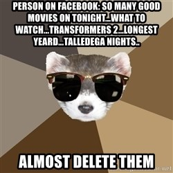 Film School Ferret - person on facebook: so many good movies on tonight...what to watch...Transformers 2...longest yeard...talledega nights.. almost delete them