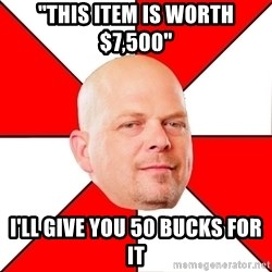 "Pawn Stars - ""this item is worth $7,500"" I'll give you 50 bucks for it"