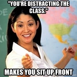 "Unhelpful High School Teacher - ""you're distracting the class."" makes you sit up front"