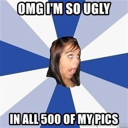 Annoying Facebook Girl - omg i'm so ugly in all 500 of my pics