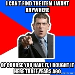 Stupidly Angry Retail Customer - I can't find the item I want anywhere Of course you have it, I bought it here three years ago