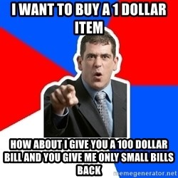 Stupidly Angry Retail Customer - I want to buy a 1 dollar item How about I give you a 100 dollar bill and you give me only small bills back