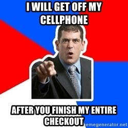 Stupidly Angry Retail Customer - I will get off my cellphone after you finish my entire checkout