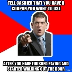 Stupidly Angry Retail Customer - tell cashier that you have a coupon you want to use after you have finished paying and started walking out the door