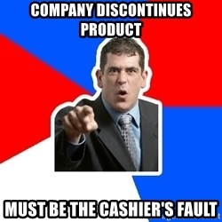 Stupidly Angry Retail Customer - company discontinues product must be the cashier's fault